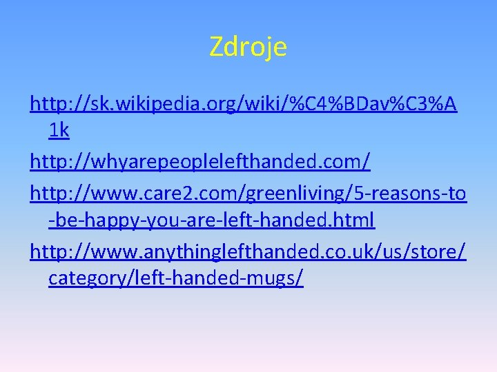 Zdroje http: //sk. wikipedia. org/wiki/%C 4%BDav%C 3%A 1 k http: //whyarepeoplelefthanded. com/ http: //www.
