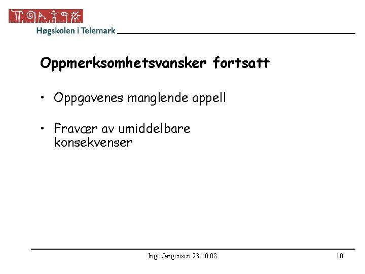 Oppmerksomhetsvansker fortsatt • Oppgavenes manglende appell • Fravær av umiddelbare konsekvenser Inge Jørgensen 23.
