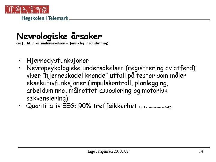 Nevrologiske årsaker (ref. til ulike undersøkelser – forsiktig med slutning) • Hjernedysfunksjoner • Nevropsykologiske