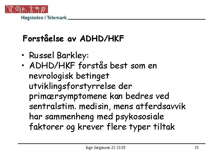 Forståelse av ADHD/HKF • Russel Barkley: • ADHD/HKF forstås best som en nevrologisk betinget