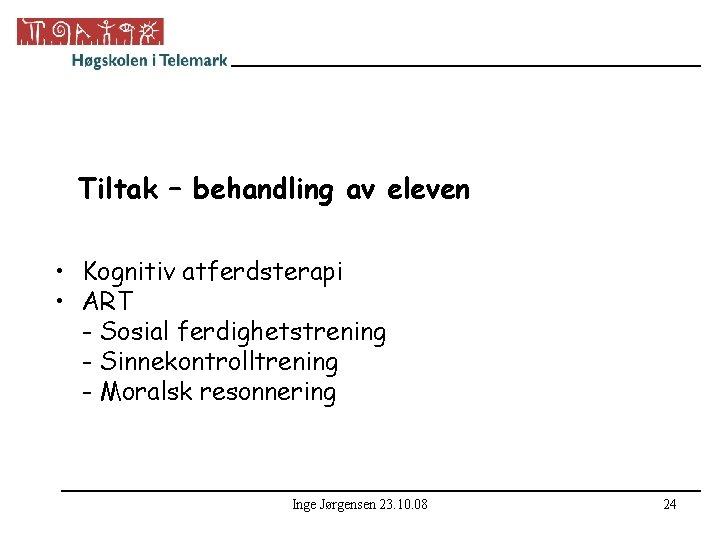 Tiltak – behandling av eleven • Kognitiv atferdsterapi • ART - Sosial ferdighetstrening -