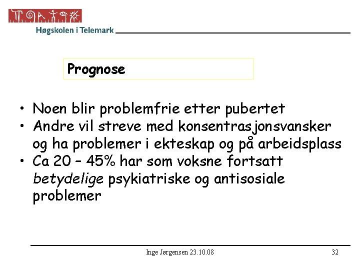 Prognose • Noen blir problemfrie etter pubertet • Andre vil streve med konsentrasjonsvansker og