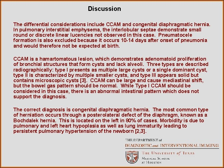 Discussion The differential considerations include CCAM and congenital diaphragmatic hernia. In pulmonary interstitial emphysema,