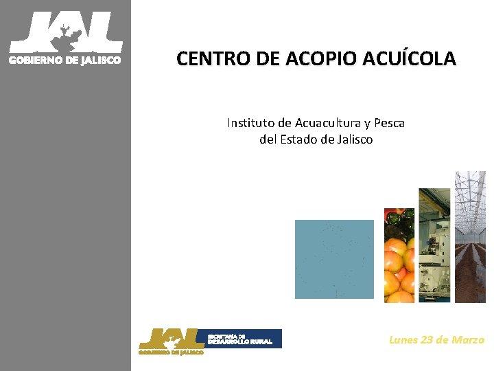 CENTRO DE ACOPIO ACUÍCOLA Instituto de Acuacultura y Pesca del Estado de Jalisco Lunes