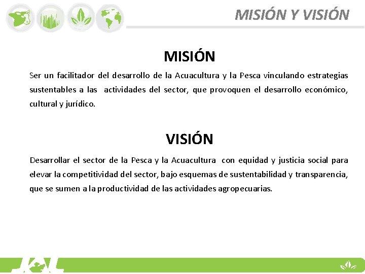 MISIÓN Y VISIÓN MISIÓN Ser un facilitador del desarrollo de la Acuacultura y la