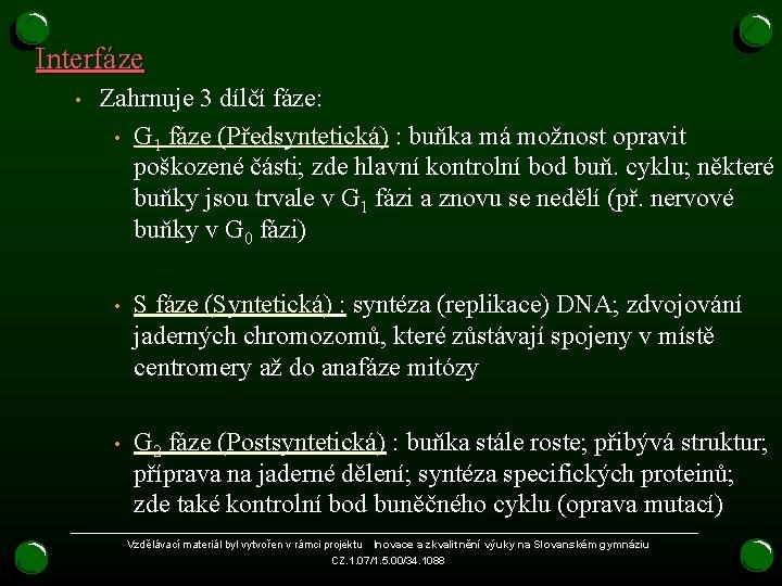 Interfáze • Zahrnuje 3 dílčí fáze: • G 1 fáze (Předsyntetická) : buňka má