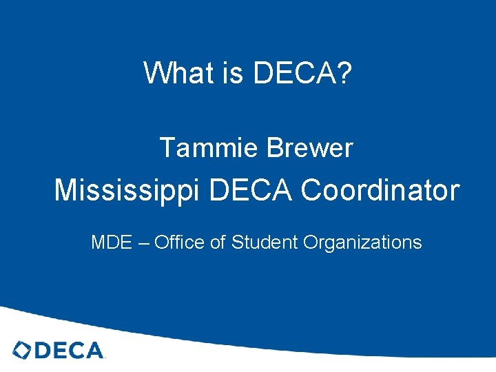 What is DECA? Tammie Brewer Mississippi DECA Coordinator MDE – Office of Student Organizations