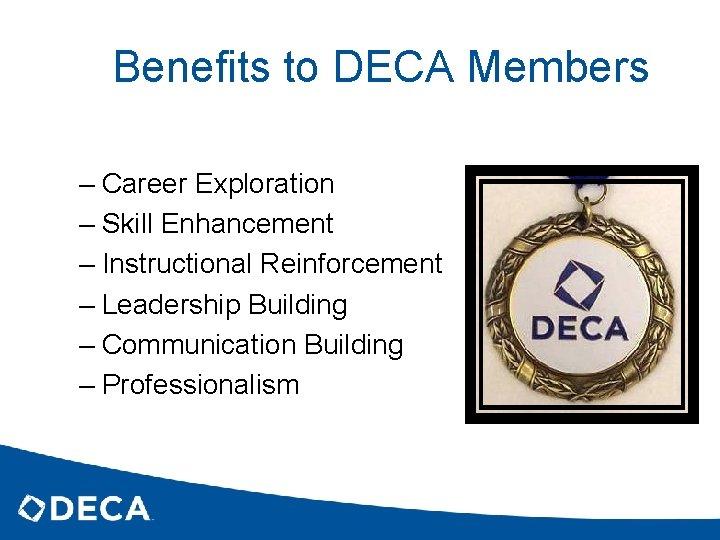 Benefits to DECA Members – Career Exploration – Skill Enhancement – Instructional Reinforcement –