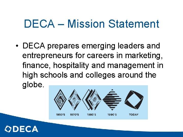 DECA – Mission Statement • DECA prepares emerging leaders and entrepreneurs for careers in