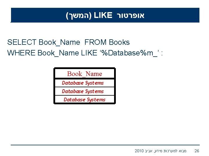 ( )המשך LIKE אופרטור SELECT Book_Name FROM Books WHERE Book_Name LIKE '%Database%m_' : Book_Name