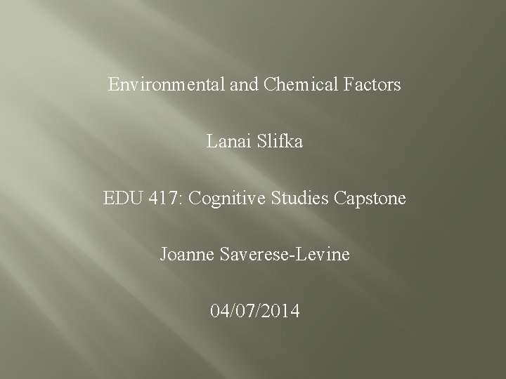 Environmental and Chemical Factors Lanai Slifka EDU 417: Cognitive Studies Capstone Joanne Saverese-Levine 04/07/2014