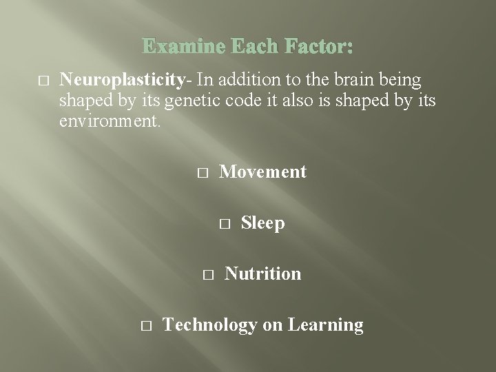 Examine Each Factor: � Neuroplasticity- In addition to the brain being shaped by its