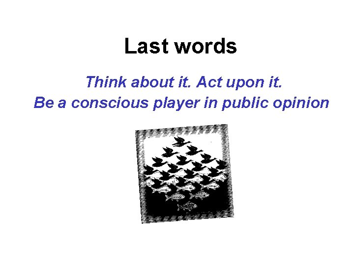 Last words Think about it. Act upon it. Be a conscious player in