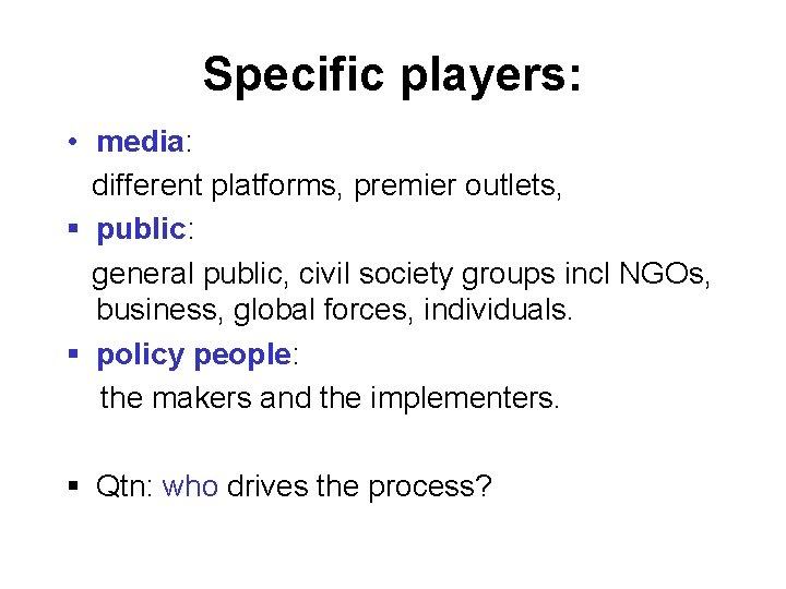 Specific players: • media: different platforms, premier outlets, § public: general public, civil society