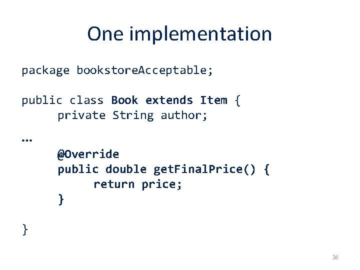 One implementation package bookstore. Acceptable; public class Book extends Item { private String author;