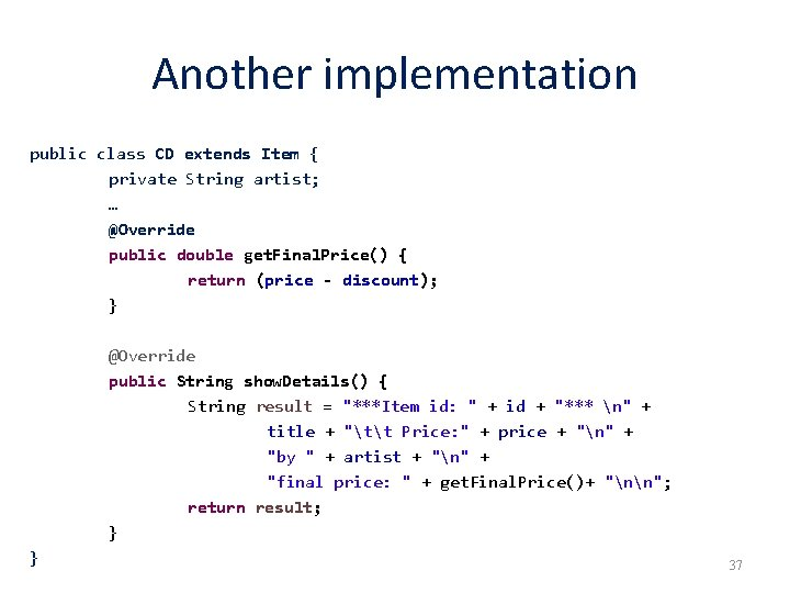 Another implementation public class CD extends Item { private String artist; … @Override public