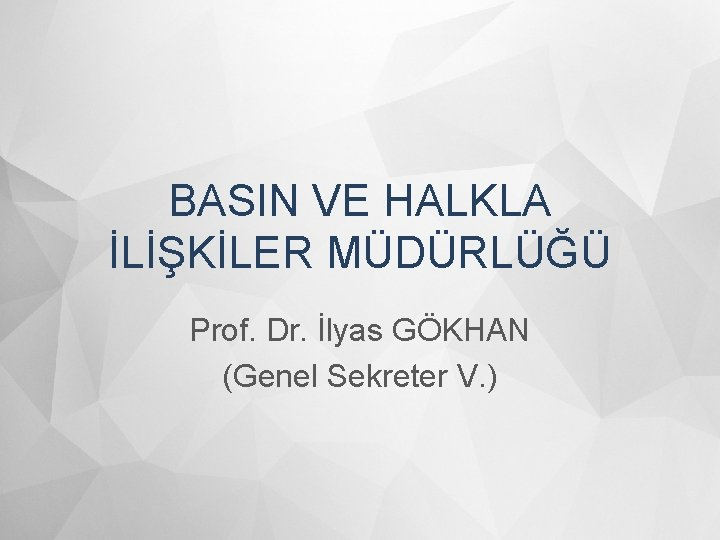 BASIN VE HALKLA İLİŞKİLER MÜDÜRLÜĞÜ Prof. Dr. İlyas GÖKHAN (Genel Sekreter V. )