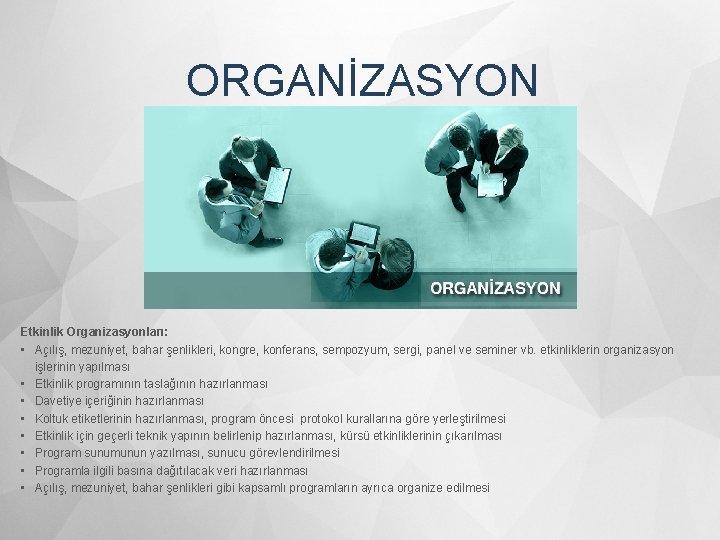 ORGANİZASYON Etkinlik Organizasyonları: • Açılış, mezuniyet, bahar şenlikleri, kongre, konferans, sempozyum, sergi, panel ve