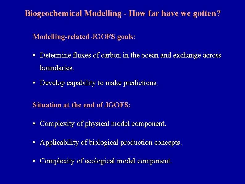Biogeochemical Modelling - How far have we gotten? Modelling-related JGOFS goals: • Determine fluxes