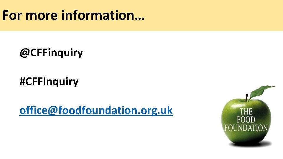 For more information… @CFFinquiry #CFFInquiry office@foodfoundation. org. uk
