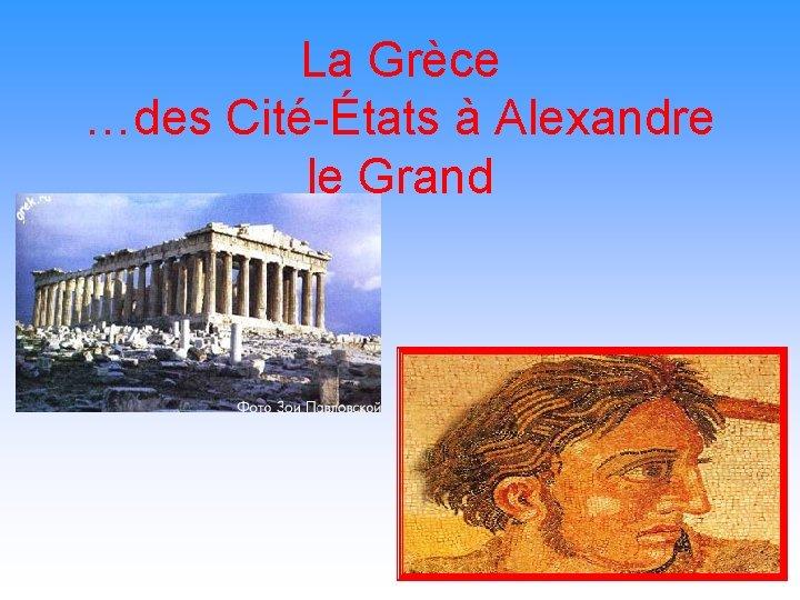 La Grèce …des Cité-États à Alexandre le Grand