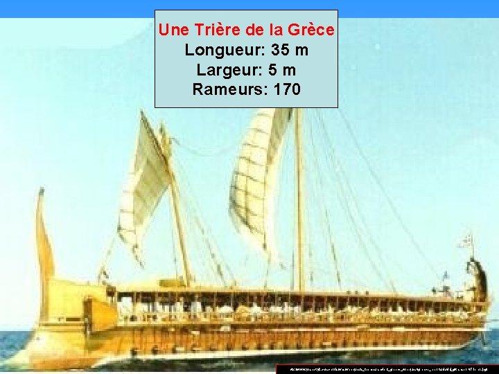 Une Trière de la Grèce Longueur: 35 m Largeur: 5 m Rameurs: 170 http: