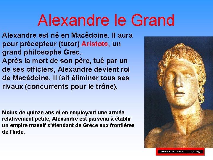 Alexandre le Grand Alexandre est né en Macédoine. Il aura pour précepteur (tutor) Aristote,