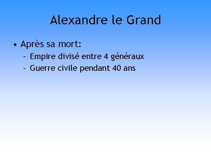 Alexandre le Grand • Après sa mort: – Empire divisé entre 4 généraux –