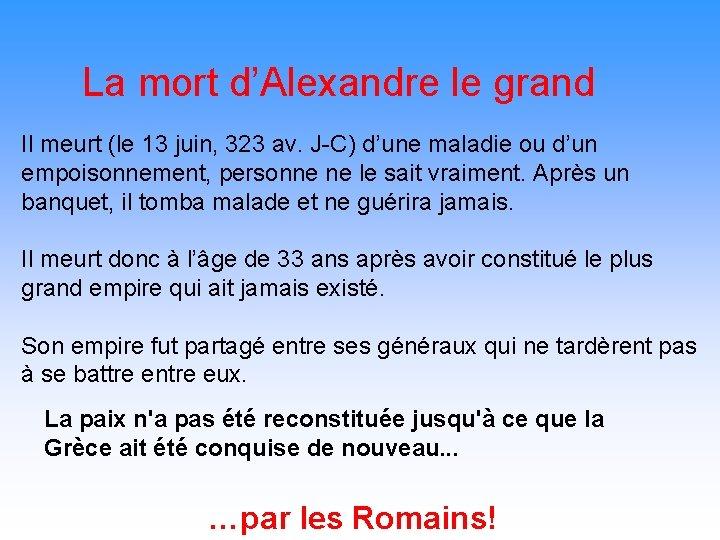 La mort d'Alexandre le grand Il meurt (le 13 juin, 323 av. J-C) d'une