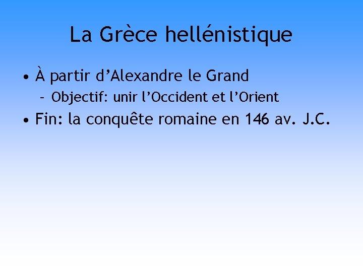 La Grèce hellénistique • À partir d'Alexandre le Grand – Objectif: unir l'Occident et