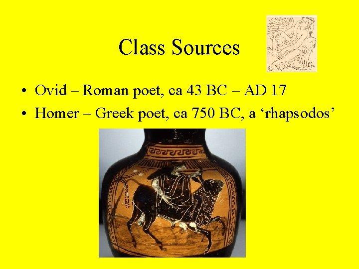 Class Sources • Ovid – Roman poet, ca 43 BC – AD 17 •