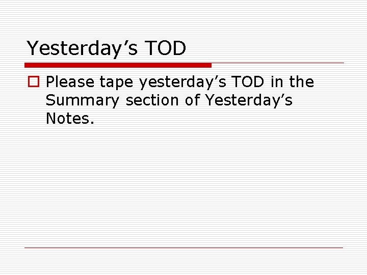 Yesterday's TOD o Please tape yesterday's TOD in the Summary section of Yesterday's Notes.