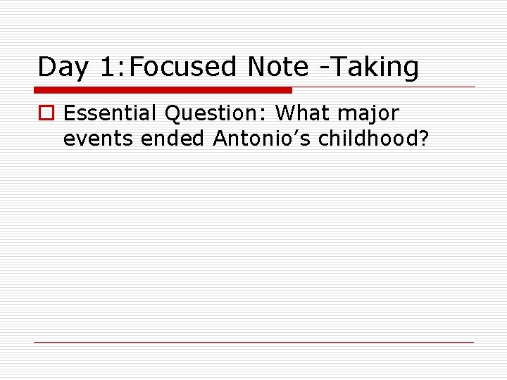 Day 1: Focused Note -Taking o Essential Question: What major events ended Antonio's childhood?