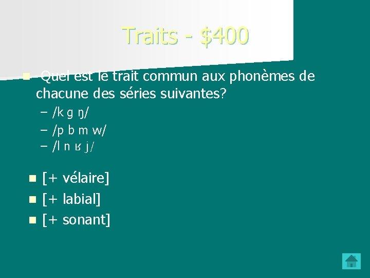 Traits - $400 n Quel est le trait commun aux phonèmes de chacune des