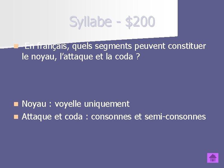 Syllabe - $200 n En français, quels segments peuvent constituer le noyau, l'attaque et