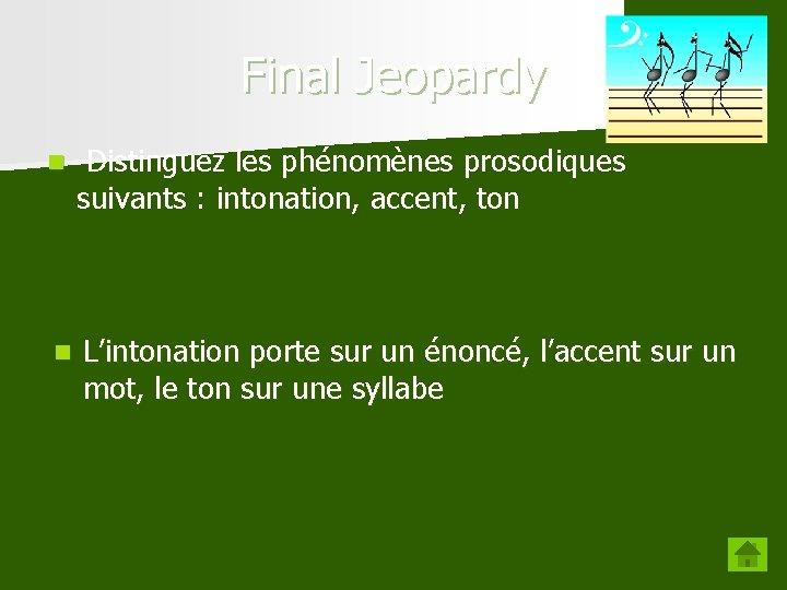 Final Jeopardy n Distinguez les phénomènes prosodiques suivants : intonation, accent, ton n L'intonation