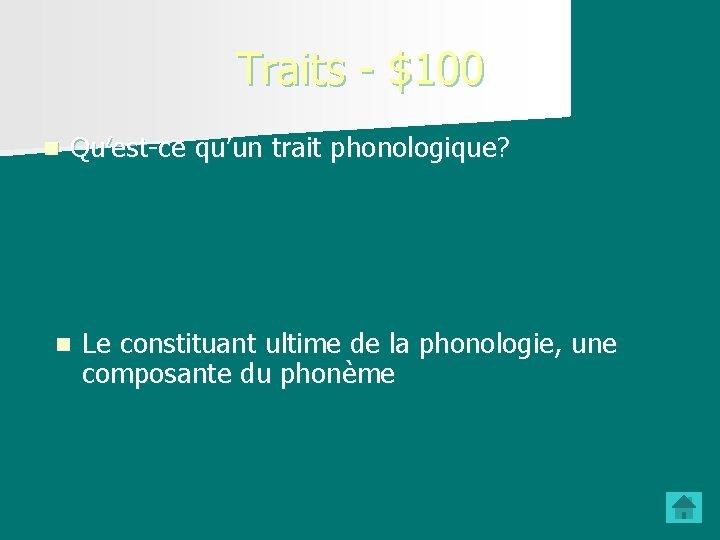 Traits - $100 n Qu'est-ce qu'un trait phonologique? n Le constituant ultime de la