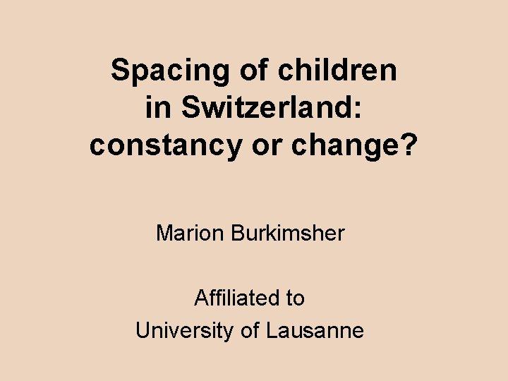 Spacing of children in Switzerland: constancy or change? Marion Burkimsher Affiliated to University of