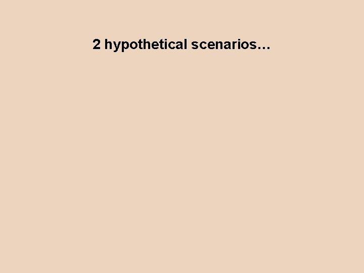 2 hypothetical scenarios…