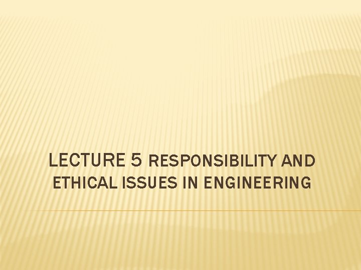 LECTURE 5 RESPONSIBILITY AND ETHICAL ISSUES IN ENGINEERING