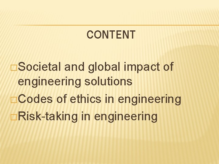 CONTENT �Societal and global impact of engineering solutions �Codes of ethics in engineering �Risk-taking