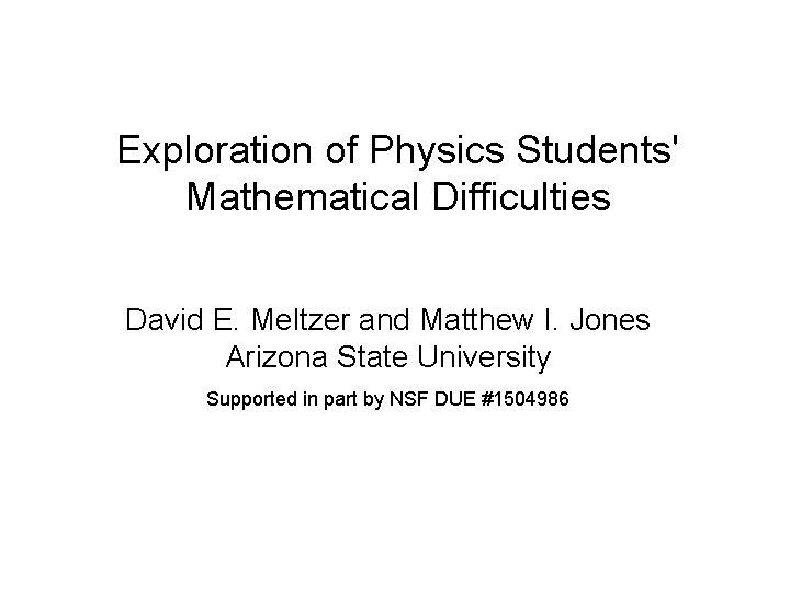 Exploration of Physics Students' Mathematical Difficulties David E. Meltzer and Matthew I. Jones Arizona
