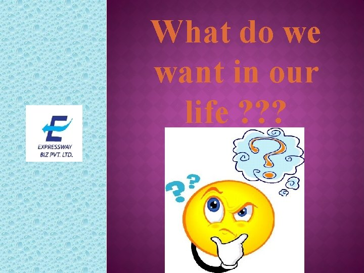 What do we want in our life ? ? ?