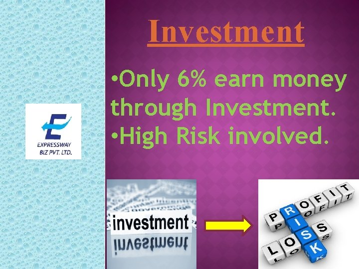 Investment • Only 6% earn money through Investment. • High Risk involved.