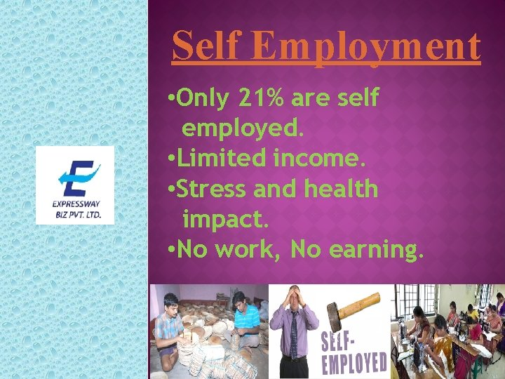 Self Employment • Only 21% are self employed. • Limited income. • Stress and