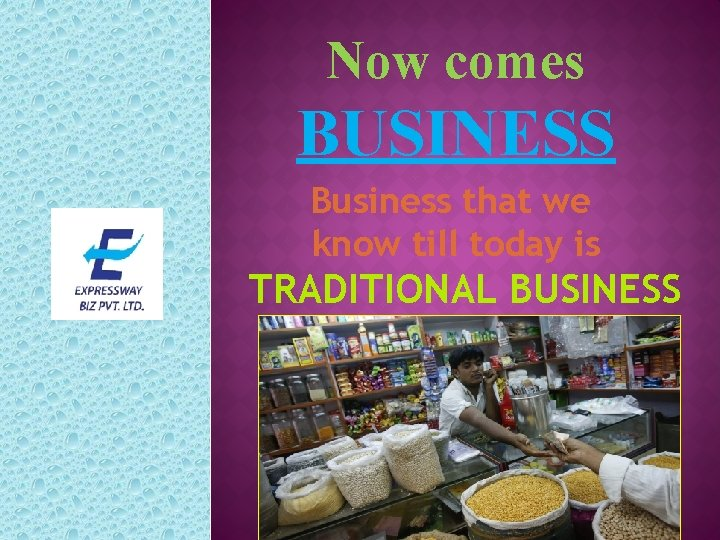 Now comes BUSINESS Business that we know till today is TRADITIONAL BUSINESS