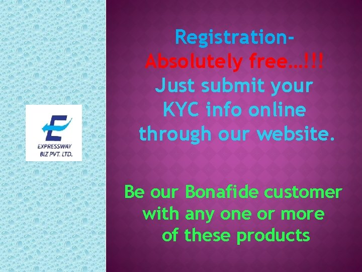 Registration. Absolutely free…!!! Just submit your KYC info online through our website. Be our