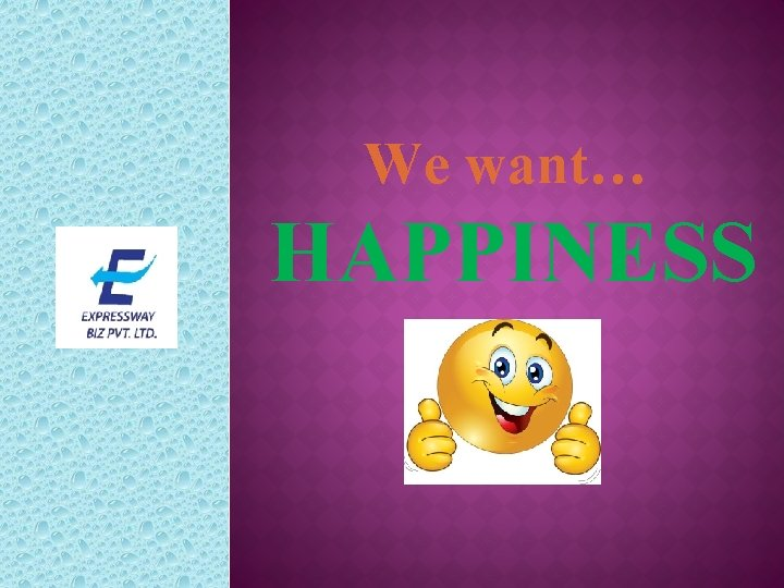 We want… HAPPINESS