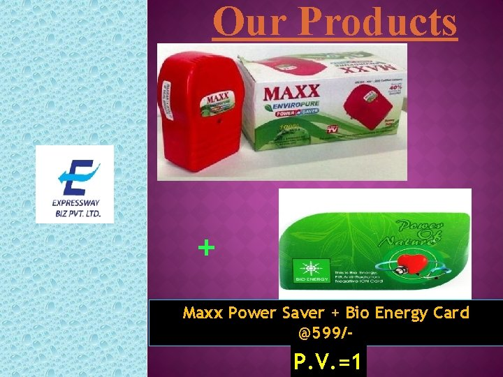 Our Products + Maxx Power Saver + Bio Energy Card @599/- P. V. =1