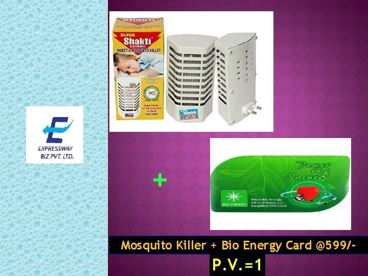 + Mosquito Killer + Bio Energy Card @599/- P. V. =1